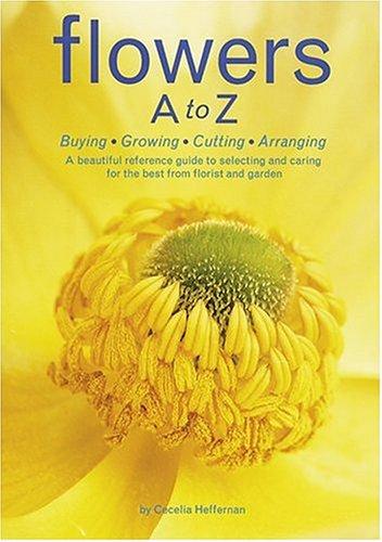 Flowers A to Z: Buying, Growing, Cutting, Arranging by Cecelia Heffernan