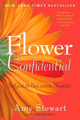 Flower Confidential: The Good, the Bad, and the Beautiful by Amy Stewart