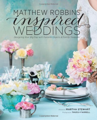 Matthew Robbins' Inspired Weddings: Designing Your Big Day with Favorite Objects and Family Treasures by Matthew Robbins