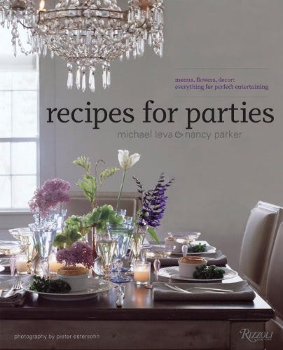 Recipes for Parties: Menus, Flowers, Decor: Everything for Perfect Entertaining by Nancy Parker and Michael Leva