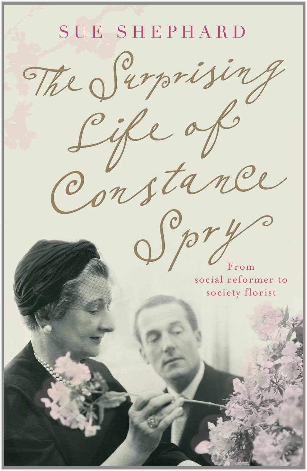 The Surprising Life of Constance Spry: From Social Reformer to Society Florist by Sue Shepard