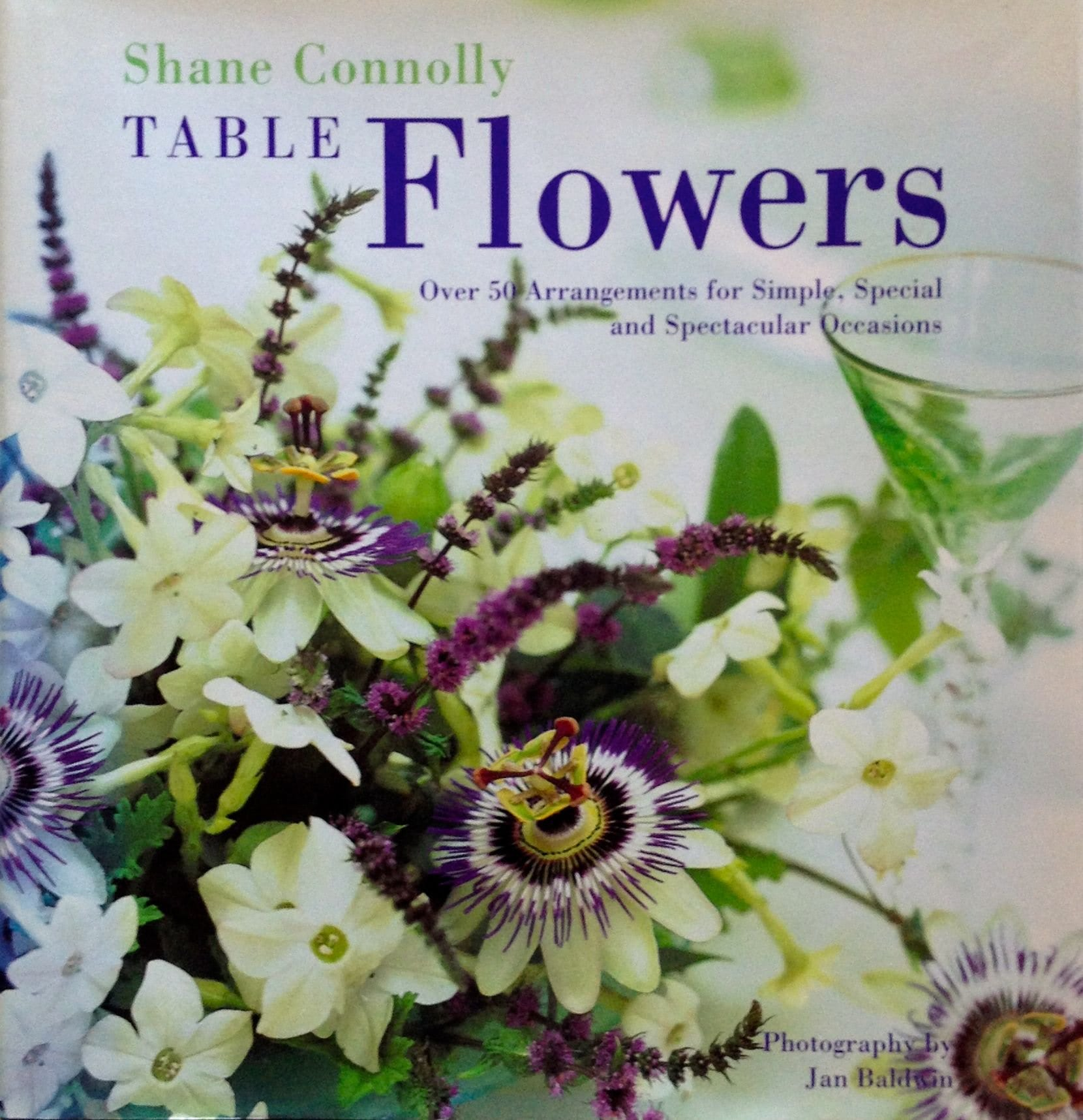 Table Flowers: Over 50 Arrangements for Simple, Special, and Spectacular Occasions by Shane Connolly